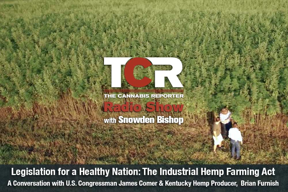 The Cannabis Reporter Radio Show hosted by Snowden Bishop - Legislation for a Healthy Nation - Congressman James Comer & Kentucky Hemp Producer, Bryan Furnish